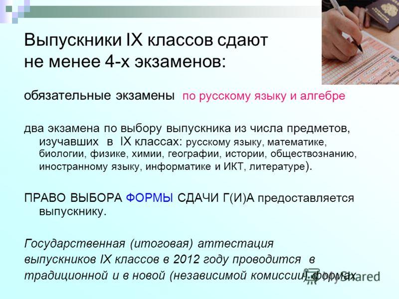 Выпускники IX классов сдают не менее 4-х экзаменов: обязательные экзамены по русскому языку и алгебре два экзамена по выбору выпускника из числа предметов, изучавших в IX классах: русскому языку, математике, биологии, физике, химии, географии, истори