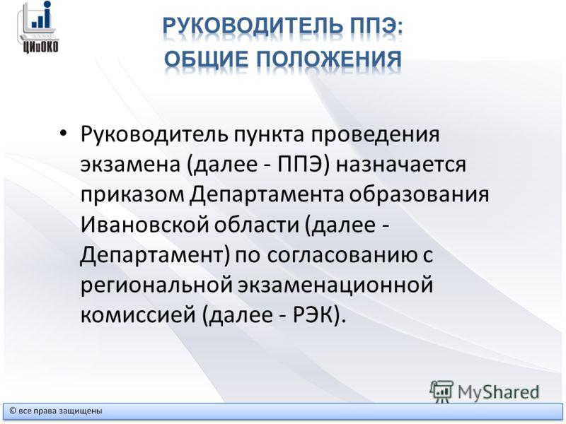 Руководитель пункта проведения экзамена (далее - ППЭ) назначается приказом Департамента образования Ивановской области (далее - Департамент) по согласованию с региональной экзаменационной комиссией (далее - РЭК).