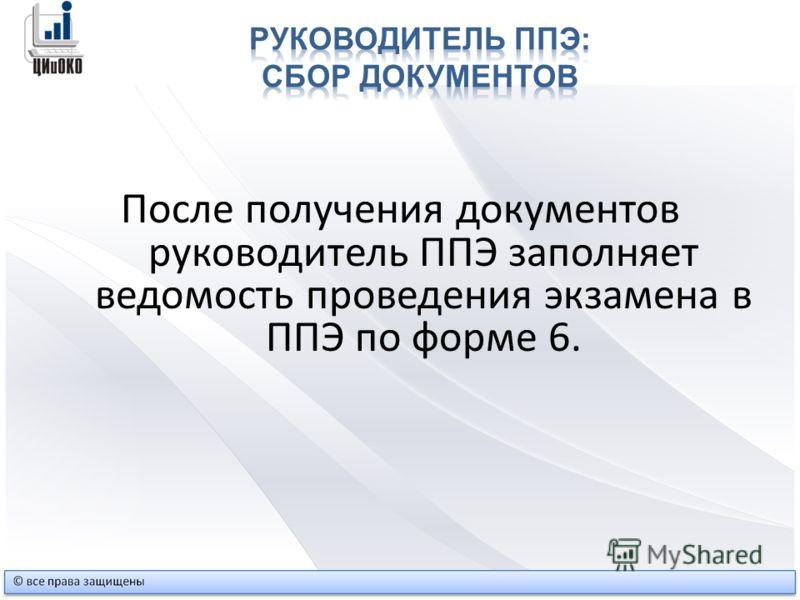 После получения документов руководитель ППЭ заполняет ведомость проведения экзамена в ППЭ по форме 6.
