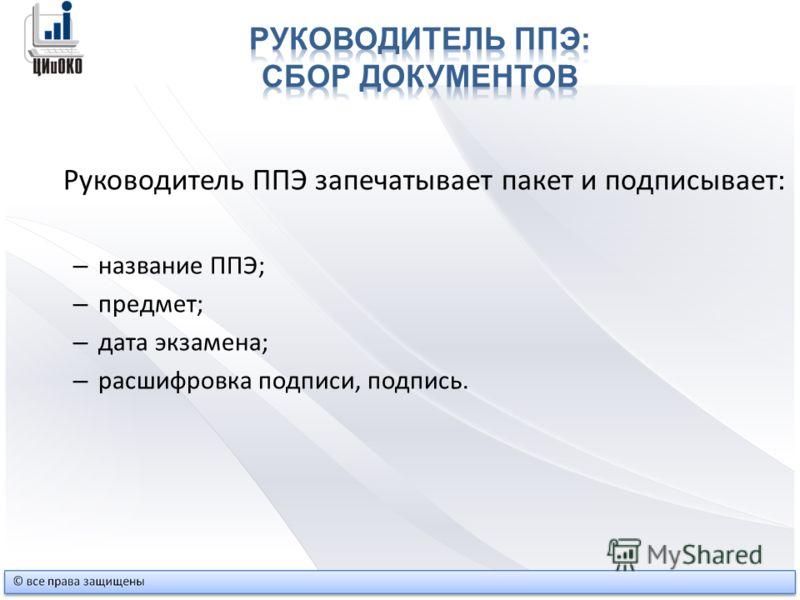 Руководитель ППЭ запечатывает пакет и подписывает: – название ППЭ; – предмет; – дата экзамена; – расшифровка подписи, подпись.