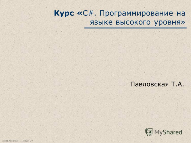 ©Павловская Т.А. Язык С# Курс «С#. Программирование на языке высокого уровня» Павловская Т.А.