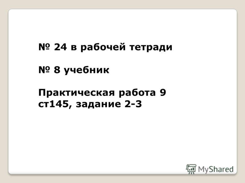 24 в рабочей тетради 8 учебник Практическая работа 9 ст145, задание 2-3