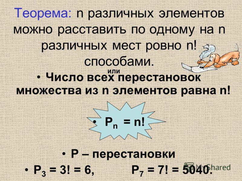 Теорема: n различных элементов можно расставить по одному на n различных мест ровно n! способами. Число всех перестановок множества из n элементов равна n! Р n = n! Р – перестановки Р 3 = 3! = 6, Р 7 = 7! = 5040. или