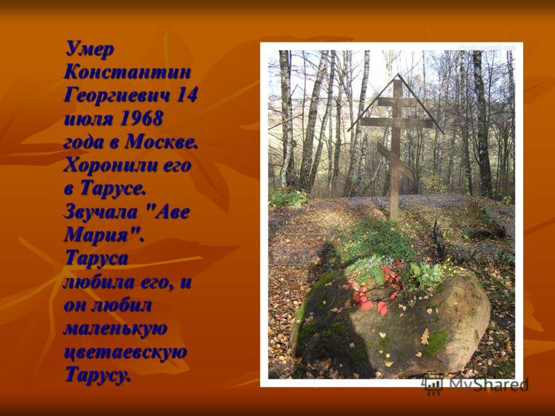 Умер Константин Георгиевич 14 июля 1968 года в Москве. Хоронили его в Тарусе. Звучала