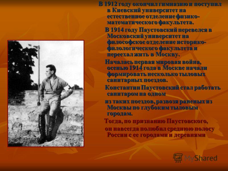 В 1912 году окончил гимназию и поступил в Киевский университет на естественное отделение физико- математического факультета. В 1914 году Паустовский перевелся в Московский университет на философское отделение историко- филологического факультета и пе