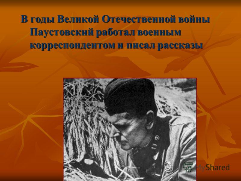 В годы Великой Отечественной войны Паустовский работал военным корреспондентом и писал рассказы