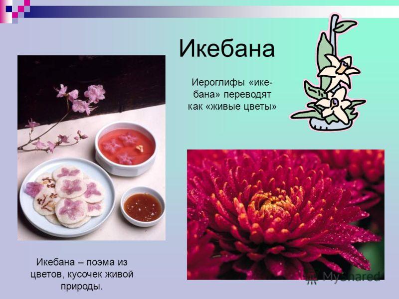 Икебана Икебана – поэма из цветов, кусочек живой природы. Иероглифы «ике- бана» переводят как «живые цветы»