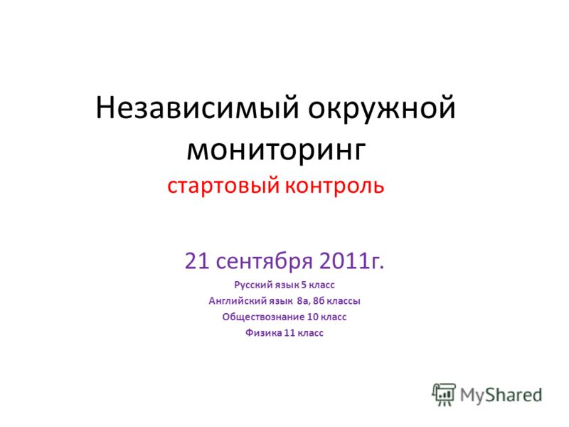 Независимый окружной мониторинг стартовый контроль 21 сентября 2011г. Русский язык 5 класс Английский язык 8а, 8б классы Обществознание 10 класс Физика 11 класс