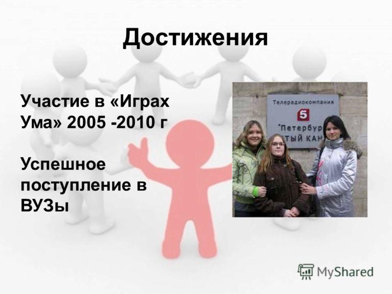 Достижения Участие в «Играх Ума» 2005 -2010 г Успешное поступление в ВУЗы