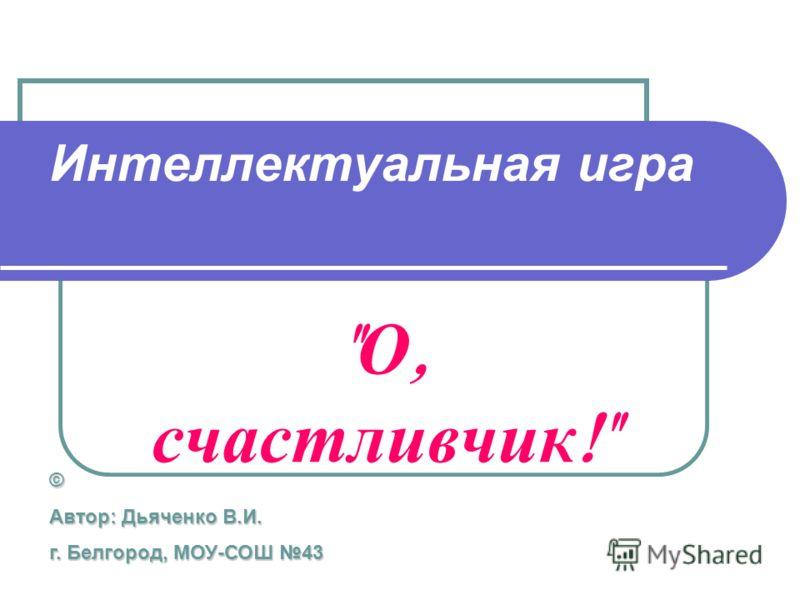 Интеллектуальная игра  О, счастливчик ! © Автор: Дьяченко В.И. г. Белгород, МОУ-СОШ 43