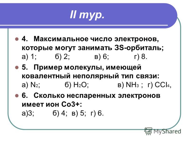II тур. 4.Максимальное число электронов, которые могут занимать ЗS-орбиталь; а) 1; б) 2; в) 6; г) 8. 5.Пример молекулы, имеющей ковалентный неполярный тип связи: а) N 2 ; б) Н 2 О; в) NH 3 ;г) ССI 4, 6.Сколько неспаренных электронов имеет ион Со3+: а
