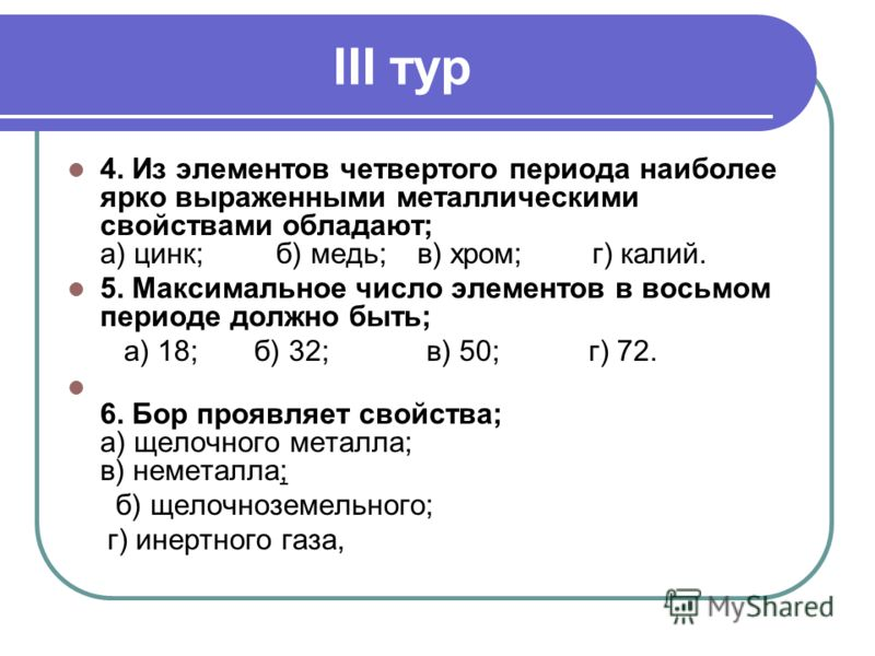 III тур 4. Из элементов четвертого периода наиболее ярко выраженными металлическими свойствами обладают; а) цинк; б) медь;в) хром;г) калий. 5. Максимальное число элементов в восьмом периоде должно быть; а) 18; б) 32; в) 50; г) 72. 6. Бор проявляет св