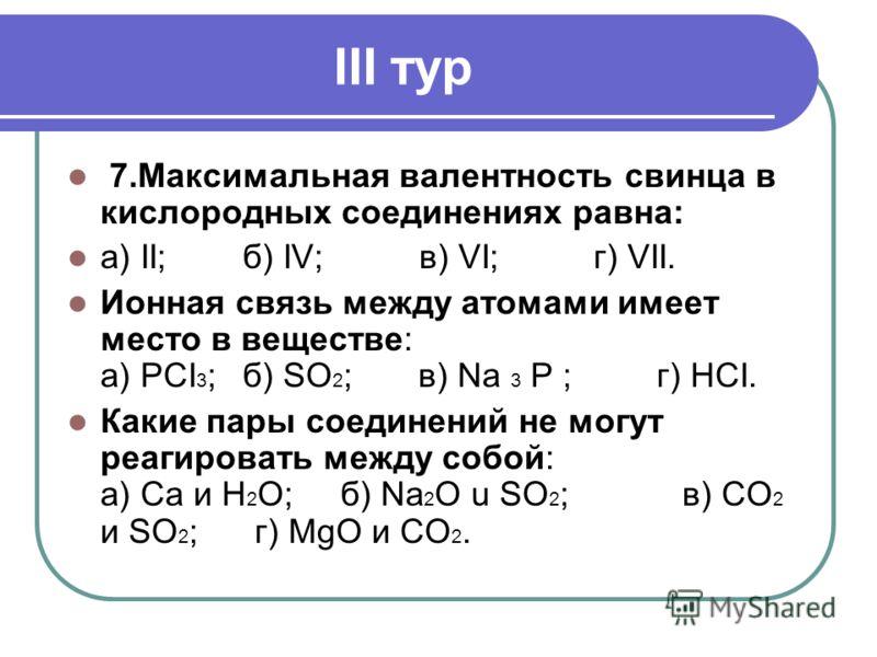 III тур 7.Максимальная валентность свинца в кислородных соединениях равна: а) II;б) IV; в) VI; г) VII. Ионная связь между атомами имеет место в веществе: а) РСI 3 ;б) SO 2 ;в) Na 3 P ; г) HCI. Какие пары соединений не могут реагировать между собой: а