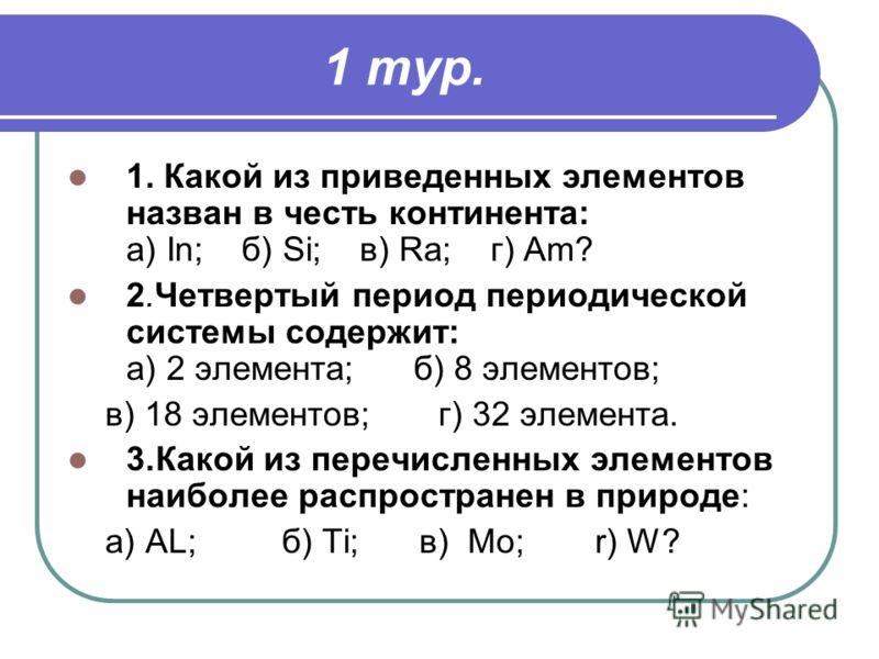 1 тур. 1. Какой из приведенных элементов назван в честь континента: a) In; б) Si; в) Ra; г) Am? 2.Четвертый период периодической системы содержит: а) 2 элемента; б) 8 элементов; в) 18 элементов; г) 32 элемента. 3.Какой из перечисленных элементов наиб