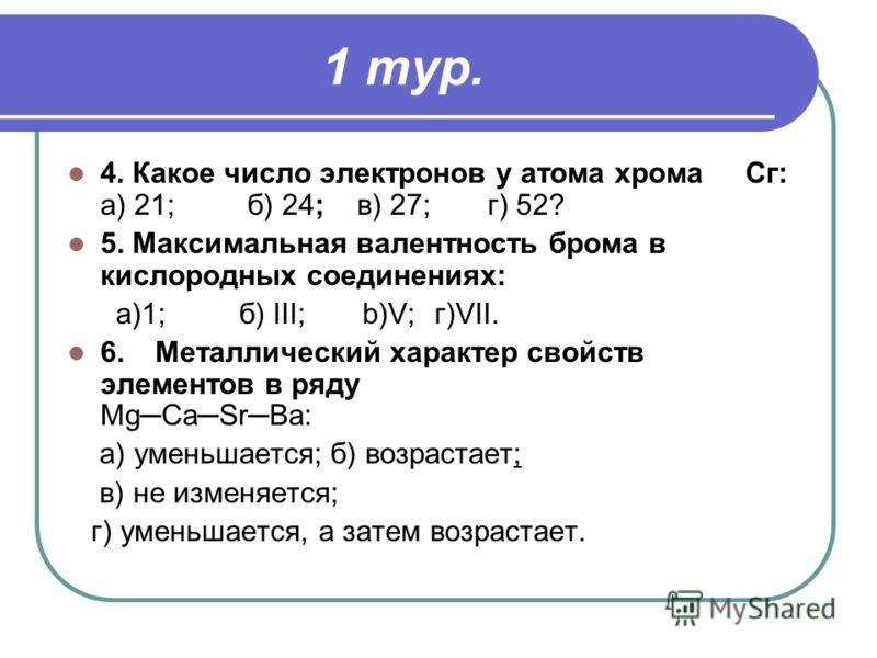 1 тур. 4. Какое число электронов у атома хрома Сг: а) 21; б) 24; в) 27; г) 52? 5. Максимальная валентность брома в кислородных соединениях: а)1; б) III; b)V; г)VII. 6.Металлический характер свойств элементов в ряду MgCaSrBa: а) уменьшается;б) возрас