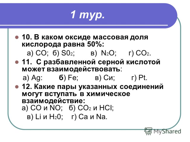 1 тур. 10. В каком оксиде массовая доля кислорода равна 50%: а) СО;б) S0 2 ;в) N 2 O;г) СО 2. 11. С разбавленной серной кислотой может взаимодействовать: a) Ag: б) Fe; в) Си; г) Pt. 12. Какие пары указанных соединений могут вступать в химическое взаи
