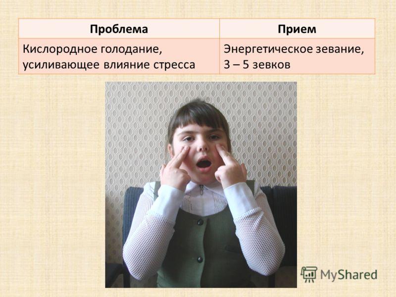 ПроблемаПрием Кислородное голодание, усиливающее влияние стресса Энергетическое зевание, 3 – 5 зевков
