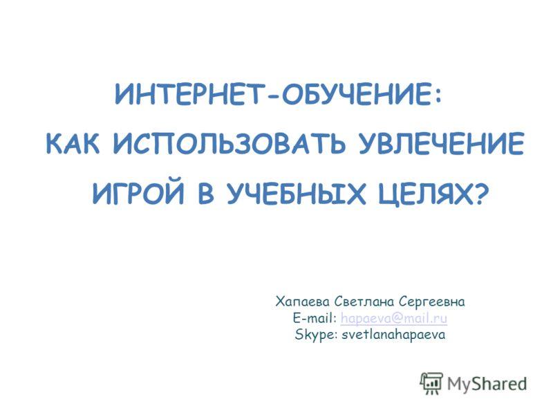 Хапаева Светлана Сергеевна E-mail: hapaeva@mail.ruhapaeva@mail.ru Skype: svetlanahapaeva ИНТЕРНЕТ-ОБУЧЕНИЕ: КАК ИСПОЛЬЗОВАТЬ УВЛЕЧЕНИЕ ИГРОЙ В УЧЕБНЫХ ЦЕЛЯХ?