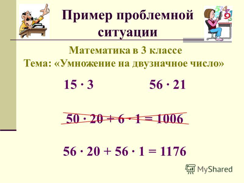 Пример проблемной ситуации Математика в 3 классе Тема: «Умножение на двузначное число» 15 356 21 50 20 + 6 1 = 1006 56 20 + 56 1 = 1176