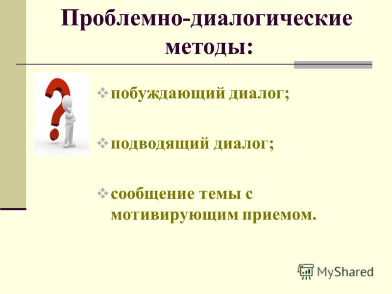 Проблемно-диалогические методы: побуждающий диалог; подводящий диалог; сообщение темы с мотивирующим приемом.