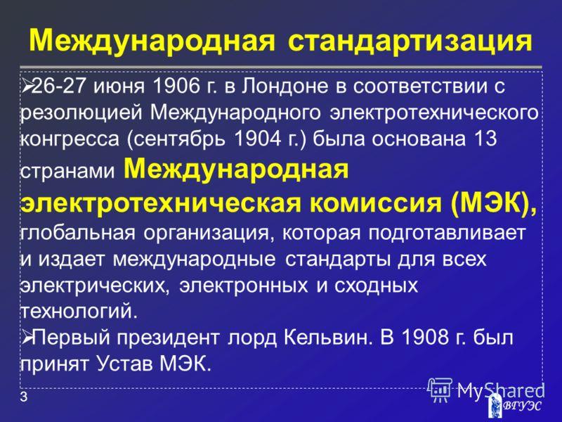 Международная стандартизация 3 26-27 июня 1906 г. в Лондоне в соответствии с резолюцией Международного электротехнического конгресса (сентябрь 1904 г.) была основана 13 странами Международная электротехническая комиссия (МЭК), глобальная организация,