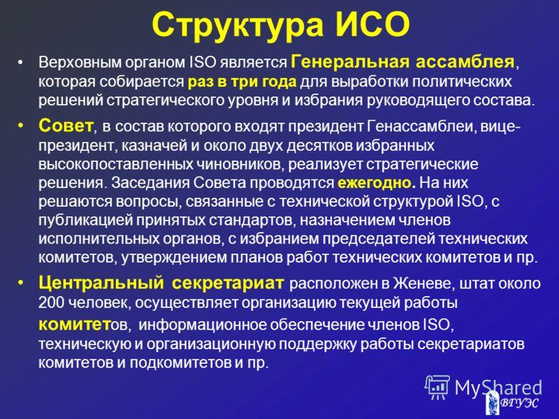 Структура ИСО Верховным органом ISO является Генеральная ассамблея, которая собирается раз в три года для выработки политических решений стратегического уровня и избрания руководящего состава. Совет, в состав которого входят президент Генассамблеи, в