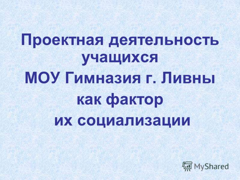 Проектная деятельность учащихся МОУ Гимназия г. Ливны как фактор их социализации
