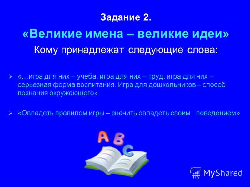 Задание 2. «Великие имена – великие идеи» Кому принадлежат следующие слова: «…игра для них – учеба, игра для них – труд, игра для них – серьезная форма воспитания. Игра для дошкольников – способ познания окружающего» «Овладеть правилом игры – значить