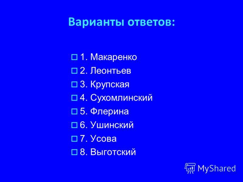Варианты ответов: 1. Макаренко 2. Леонтьев 3. Крупская 4. Сухомлинский 5. Флерина 6. Ушинский 7. Усова 8. Выготский