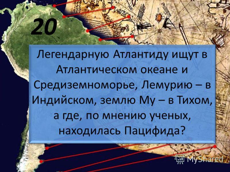 20 Легендарную Атлантиду ищут в Атлантическом океане и Средиземноморье, Лемурию – в Индийском, землю Му – в Тихом, а где, по мнению ученых, находилась Пацифида?