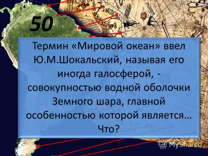 50 Термин «Мировой океан» ввел Ю.М.Шокальский, называя его иногда галосферой, - совокупностью водной оболочки Земного шара, главной особенностью которой является… Что?