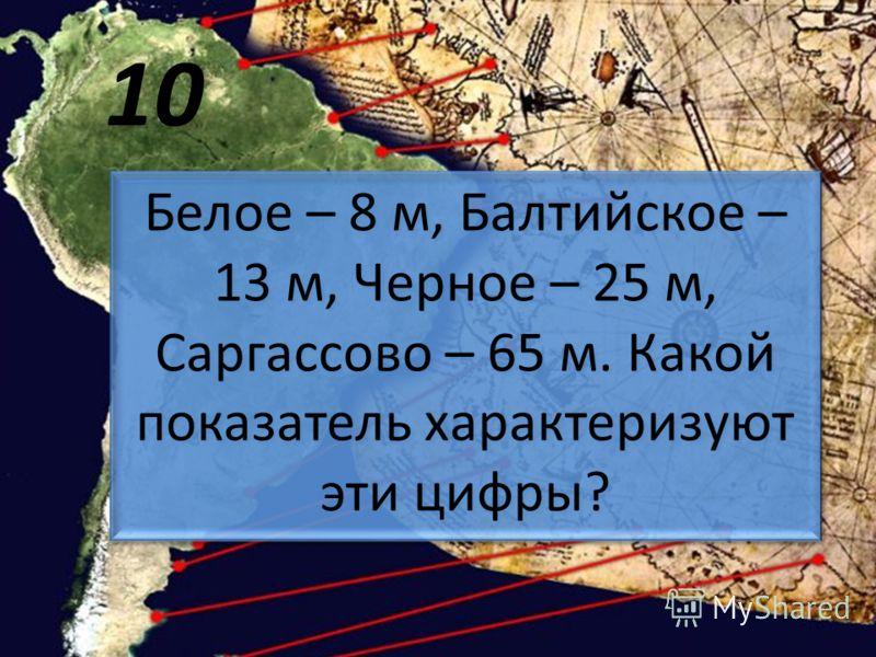 10 Белое – 8 м, Балтийское – 13 м, Черное – 25 м, Саргассово – 65 м. Какой показатель характеризуют эти цифры?