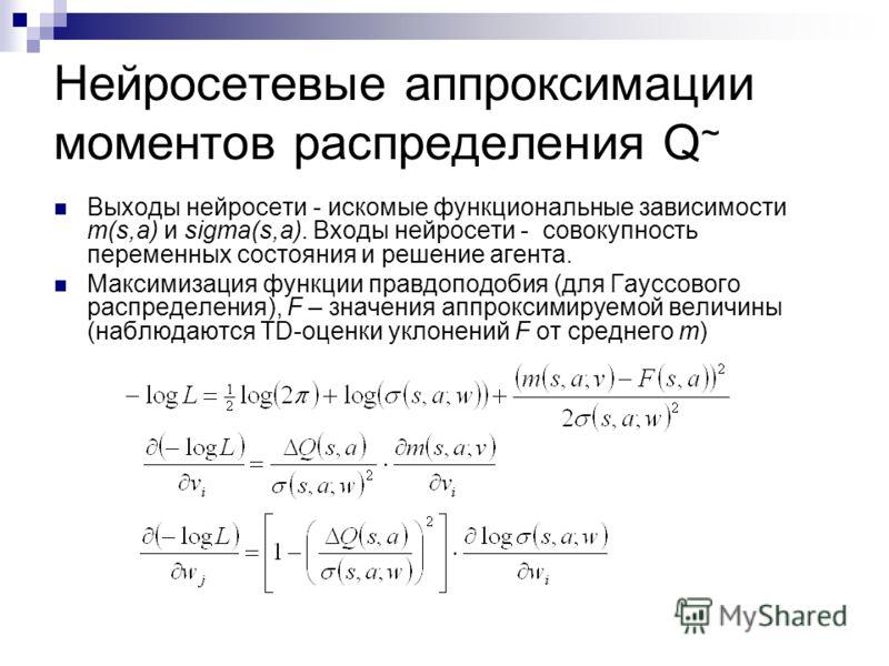 Нейросетевые аппроксимации моментов распределения Q ~ Выходы нейросети - искомые функциональные зависимости m(s,a) и sigma(s,a). Входы нейросети - совокупность переменных состояния и решение агента. Максимизация функции правдоподобия (для Гауссового