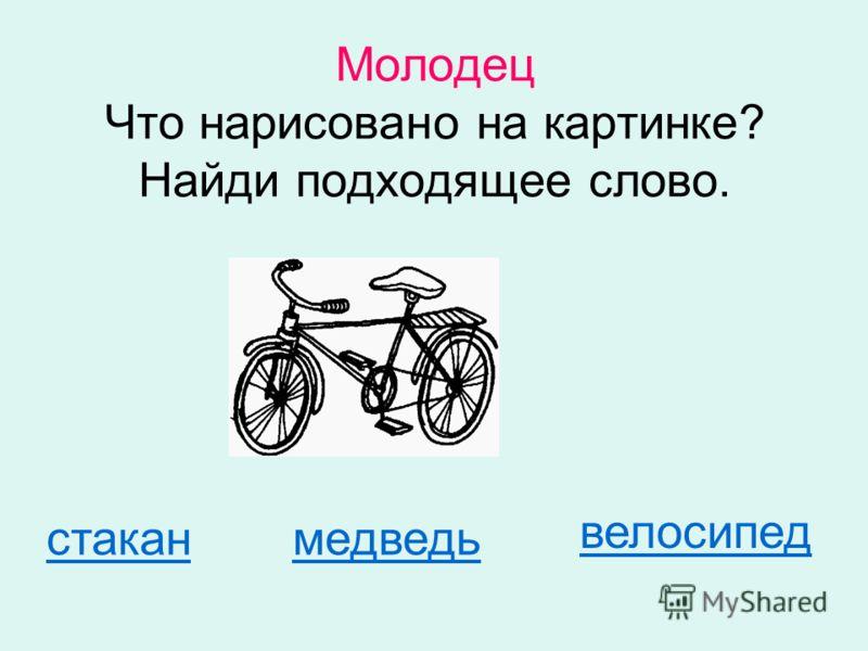 Молодец Что нарисовано на картинке? Найди подходящее слово. стаканмедведь велосипед