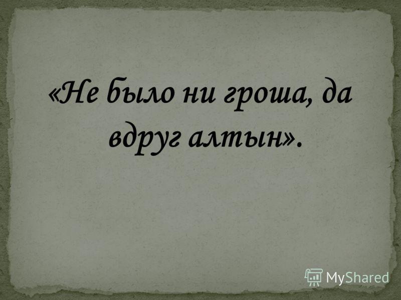 «Не было ни гроша, да вдруг алтын».