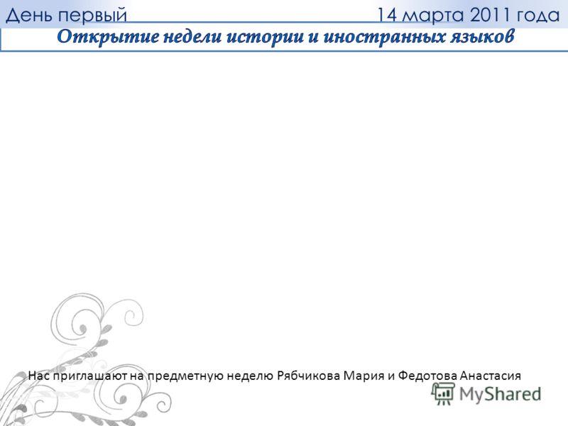 Нас приглашают на предметную неделю Рябчикова Мария и Федотова Анастасия 14 марта 2011 годаДень первый