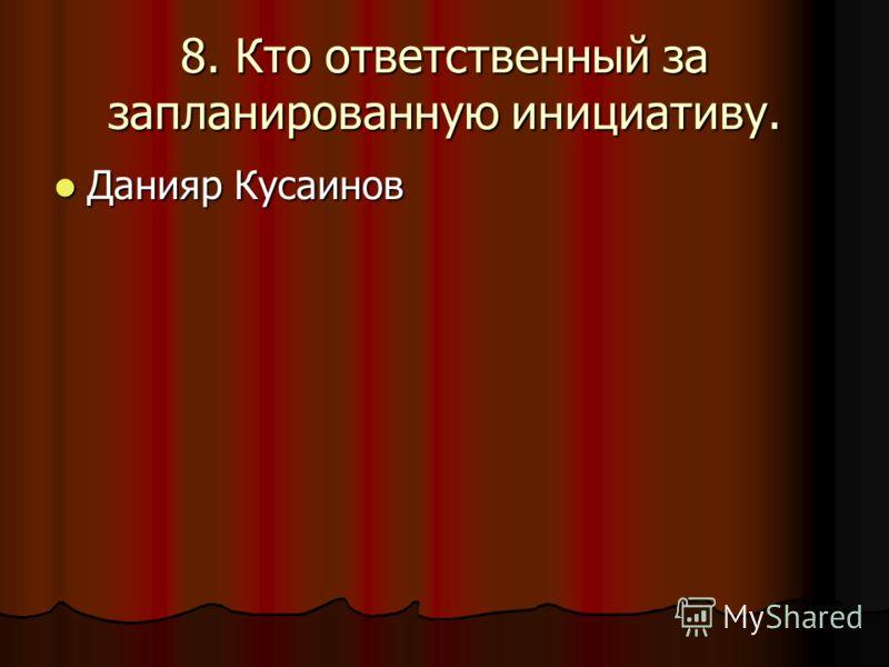 8. Кто ответственный за запланированную инициативу. Данияр Кусаинов Данияр Кусаинов