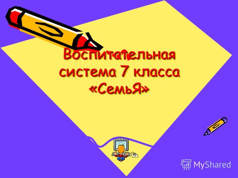 Воспитательная система 7 класса «СемьЯ»