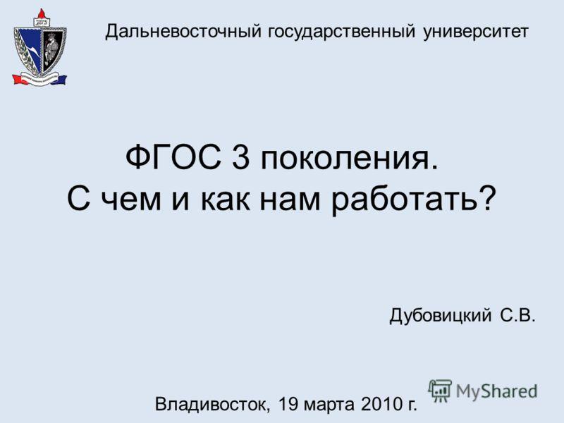 ФГОС 3 поколения. С чем и как нам работать? Дальневосточный государственный университет Дубовицкий С.В. Владивосток, 19 марта 2010 г.