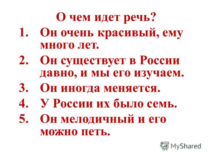 О чем идет речь? 1.Он очень красивый, ему много лет. 2.Он существует в России давно, и мы его изучаем. 3.Он иногда меняется. 4.У России их было семь. 5.Он мелодичный и его можно петь.