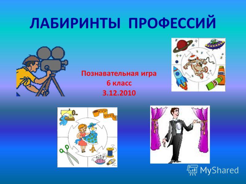 ЛАБИРИНТЫ ПРОФЕССИЙ Познавательная игра 6 класс 3.12.2010