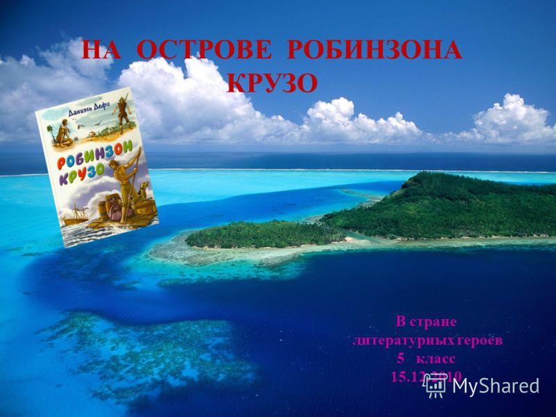 НА ОСТРОВЕ РОБИНЗОНА КРУЗО В стране литературных героев 5 класс 15.12.2010