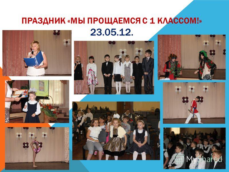 ПРАЗДНИК «МЫ ПРОЩАЕМСЯ С 1 КЛАССОМ!» 23.05.12.