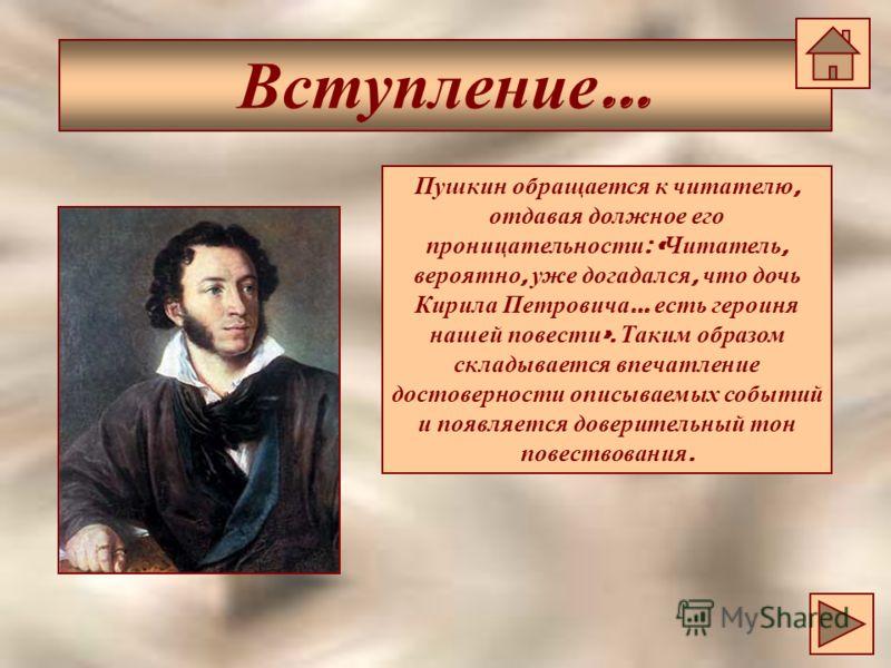 Вступление … Пушкин обращается к читателю, отдавая должное его проницательности : « Читатель, вероятно, уже догадался, что дочь Кирила Петровича … есть героиня нашей повести ». Таким образом складывается впечатление достоверности описываемых событий