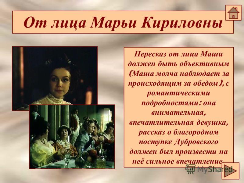 От лица Марьи Кириловны Пересказ от лица Маши должен быть объективным ( Маша молча наблюдает за происходящим за обедом ), с романтическими подробностями : она внимательная, впечатлительная девушка, рассказ о благородном поступке Дубровского должен бы