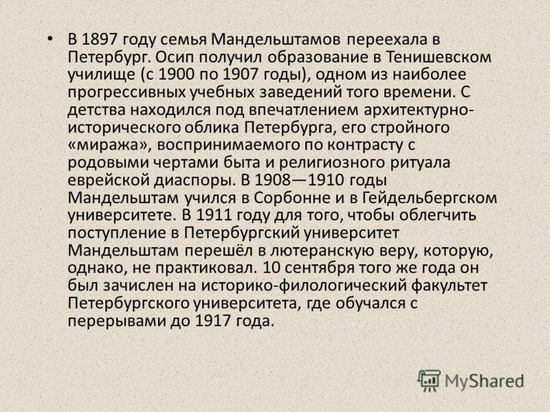 В 1897 году семья Мандельштамов переехала в Петербург. Осип получил образование в Тенишевском училище (с 1900 по 1907 годы), одном из наиболее прогрессивных учебных заведений того времени. С детства находился под впечатлением архитектурно- историческ