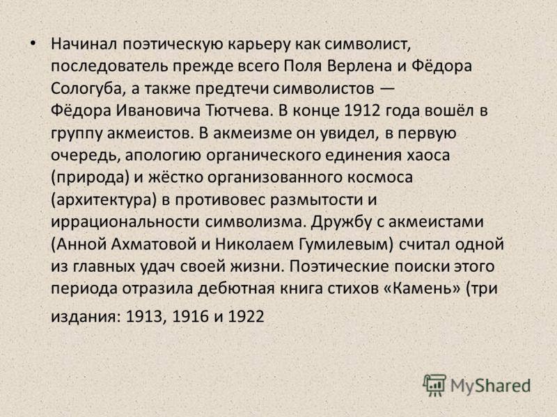 Начинал поэтическую карьеру как символист, последователь прежде всего Поля Верлена и Фёдора Сологуба, а также предтечи символистов Фёдора Ивановича Тютчева. В конце 1912 года вошёл в группу акмеистов. В акмеизме он увидел, в первую очередь, апологию