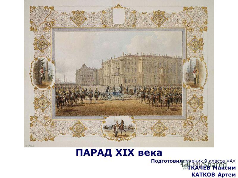 ПАРАД XIX века Подготовил: ученик 9 класса «А» ТКАЧЕВ Максим КАТКОВ Артем