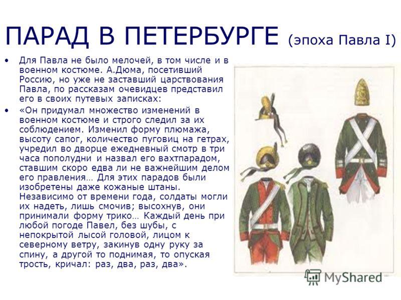 Для Павла не было мелочей, в том числе и в военном костюме. А.Дюма, посетивший Россию, но уже не заставший царствования Павла, по рассказам очевидцев представил его в своих путевых записках: «Он придумал множество изменений в военном костюме и строго