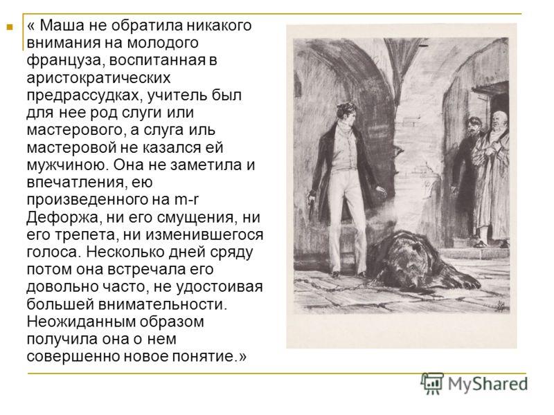 « Маша не обратила никакого внимания на молодого француза, воспитанная в аристократических предрассудках, учитель был для нее род слуги или мастерового, а слуга иль мастеровой не казался ей мужчиною. Она не заметила и впечатления, ею произведенного н